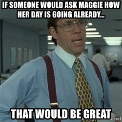 Office Space Boss - If someOne would ask maggie how her Day is going already... That wouLd be great