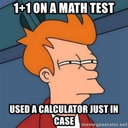 Not sure if troll - 1+1 on a math test used a calculator just in case