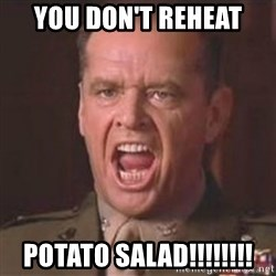 Jack Nicholson - You can't handle the truth! - You don't reheat potato salad!!!!!!!!