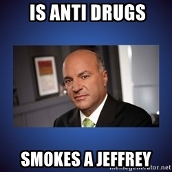 Kevin O'Leary - Is anti drugs Smokes a jeffrey