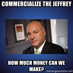 Kevin O'Leary - commercialiZe The jeffrey How much monEy can we make?