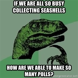 Philosoraptor - If We are all so busy collecting seashells How are we able to make so many polls?