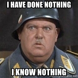 Sergeant Schultz - i have done nothing i know nothing