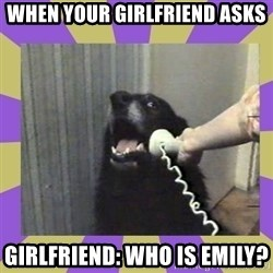 Yes, this is dog! - When your girlfriend asks Girlfriend: who is Emily?