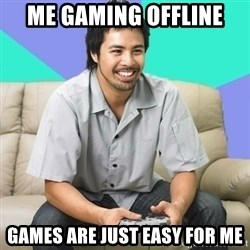 Nice Gamer Gary - Me Gaming OFFline Games are just easy for me