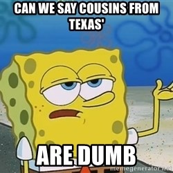I'll have you know Spongebob - Can we say cousins from Texas' Are Dumb