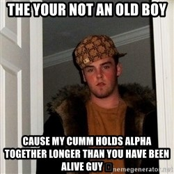 Scumbag Steve - The your not an old boy  Cause my cumm holds alpha together longer than you have been alive guy 😂
