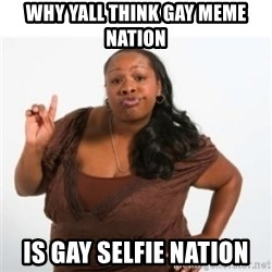 strong independent black woman asdfghjkl - WhY yall think gay meme natioN  Is gay selfie nation