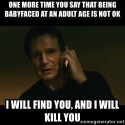 liam neeson taken - one more time you say that being babyfaced at an adult age is not ok I will find you, and I will kill you