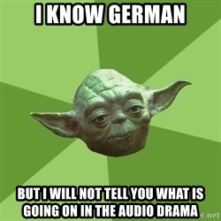 Advice Yoda Gives - I know German But i will not tell you what is going on in the audio drama