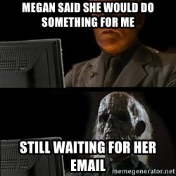 Waiting For - Megan said she would do something for me Still WAITING for her email