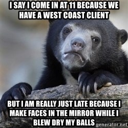 Confession Bear - I say i come in at 11 because we have a west coast client But i am really just late because i make faces in the mirror while i blew dry my balls