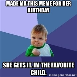Success Kid - Made Ma this meme for her BIRTHDAY  She gets it. Im the favorite child.