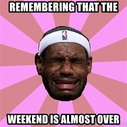 LeBron James - Remembering that the  weekend is almost over