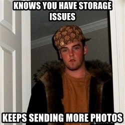 Scumbag Steve - Knows you have storage issues Keeps sending more photos