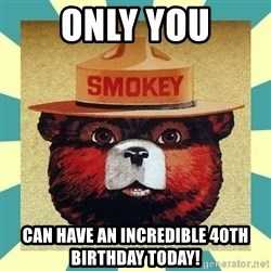 Smokey the Bear - ONLY YOU Can have an incredibLe 40tH birthday today!