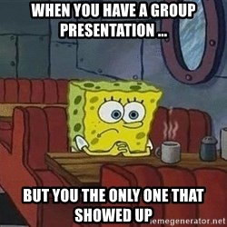 Coffee shop spongebob - when you have a group PRESENTATION ... but you the only one that showed up