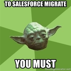 Advice Yoda Gives - To Salesforce Migrate You Must