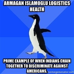 Socially Awkward Penguin - Armagan Islamoglu logistics health prime example of when indians chain together to discriminate against americans.