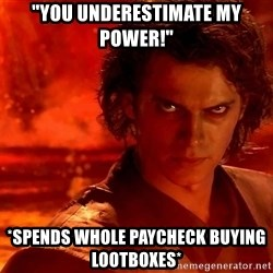 "Anakin Skywalker - ""You underestimate my power!"" *spends whole paycheck buying lootboxes*"