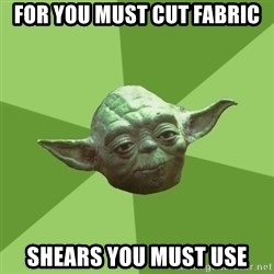 Advice Yoda Gives - For you must cut fabric Shears you must use