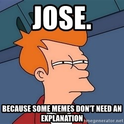 Futurama Fry - JOSE. BEcause some memes don't need an explanation