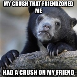 Confession Bear - my crush that friendzoned me had a crush on my friend