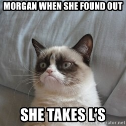 Grumpy cat 5 - Morgan when she found out She takes L's