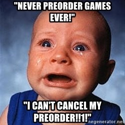 """Crying Baby - """"NEVER PREORDER GAMES EVER!"""" """"I CAN'T CANCEL MY PREORDER!!1!"""""""