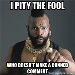 Mr T Fool - I pity the fool who doesn't make a canned comment