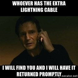 liam neeson taken - WHOEVER HAS THE EXTRA LIGHTNING CABLE I WILL FIND YOU AND I WILL HAVE IT RETURNED PROMPTLY