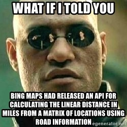What if I told you / Matrix Morpheus - WHAT IF I TOLD YOU BING MAPS HAD RELEASED AN API FOR calculatING the linear distance in miles from a matrix of locations using road information