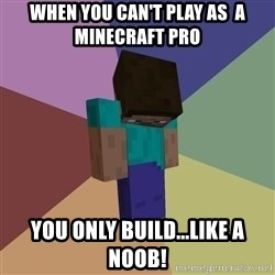 Depressed Minecraft Guy - When you Can't play as  a Minecraft Pro  You Only build...LIke A noob!