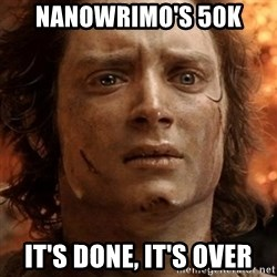 frodo it's over - Nanowrimo's 50k It's done, It's over