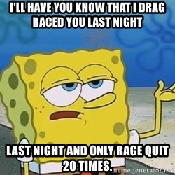 I'll have you know Spongebob - I'll have you know that i drag raced you last night  last night and only rage quit 20 times.