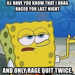 I'll have you know Spongebob - ILL Have you know that i drag raced you last night and only rage quit twice.
