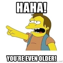 Nelson HaHa - Haha! You're even older!