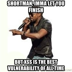 Imma Let you finish kanye west - shortman, imma let you finish but XSS is the best vulnerability of all time