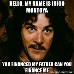 You keep using that word, I don't think it means what you think it means - HELLO. MY NAME IS INIGO MONTOYA YOU FINANCED MY FATHER CAN YOU FINANCE ME