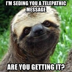 Sarcastic Sloth - I'm seding you a telepathic message are you getting it?