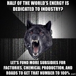 Insanity Wolf - half of the world's energy is dedicated to industry? Let's fund more subsidies for factories, chemical production, and roads to get that number to 100%