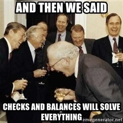 laughing reagan  - And then we said Checks and balances will solve everything