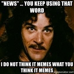 """You keep using that word, I don't think it means what you think it means - """"News"""" ... you keep using that word i do not think it memes what you think it memes"""