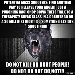 Insanity Wolf - potential mass shooters: Find another way to release your anger!   use a punching Bag! chop down trees! talk to a therapist! break glass in a corner! go on a 30 mile bike ride!!! do something besides shooting!!! do not kill or hurt people!              do not do not do not!!!