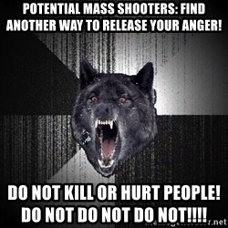 Insanity Wolf - potential mass shooters: find another way to release your anger! do not kill or hurt people!                                                   do not do not do not!!!!