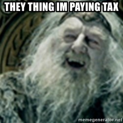 you have no power here - they thing im paying tax