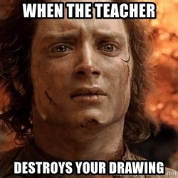 Frodo  - when the teacher destroys your drawing