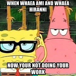 Serious Spongebob - When whaea ami and whaea Hiranni Now your not doing your work