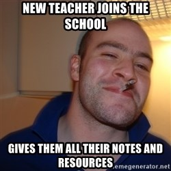 Good Guy Greg - New teacher joins the school gives them all their notes and resources