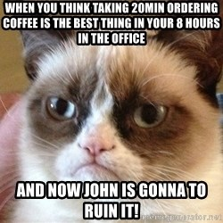 Angry Cat Meme - when you think taking 20min ordering coffee is the best thing in your 8 hours in the office and now john is gonna to ruin it!